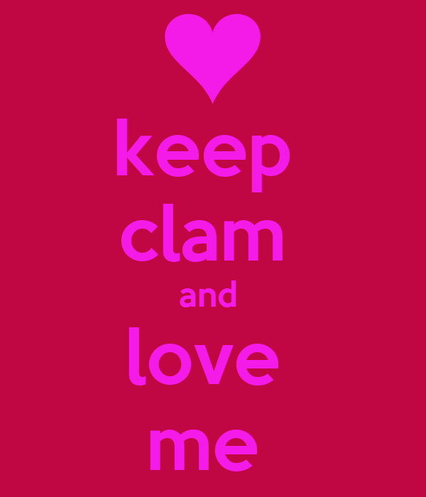 keep  clam  and  love  me
