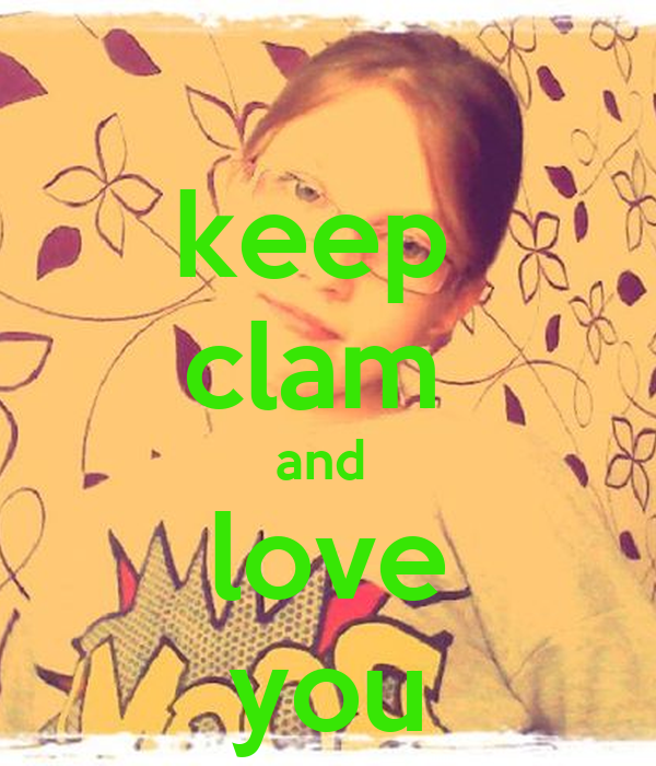 keep  clam  and  love you