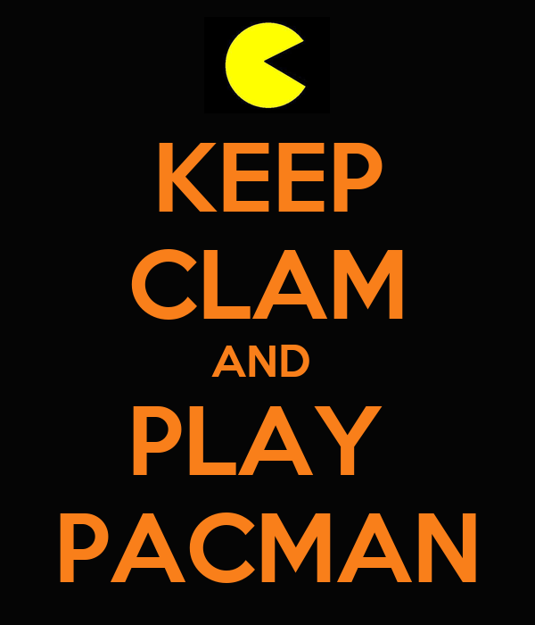 KEEP CLAM AND  PLAY  PACMAN