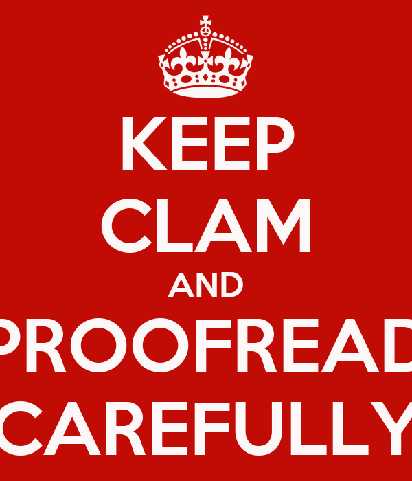 KEEP CLAM AND PROOFREAD CAREFULLY