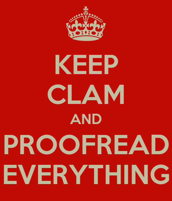 KEEP CLAM AND PROOFREAD EVERYTHING
