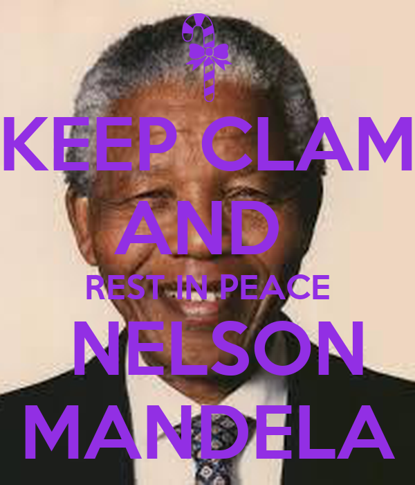 KEEP CLAM AND  REST IN PEACE  NELSON MANDELA