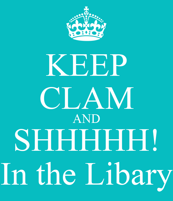 KEEP CLAM AND SHHHHH! In the Libary