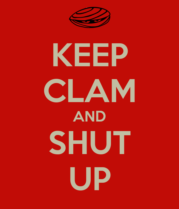 KEEP CLAM AND SHUT UP