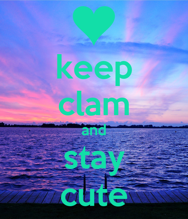 keep clam and stay cute
