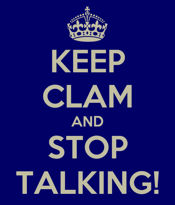 KEEP CLAM AND STOP TALKING!
