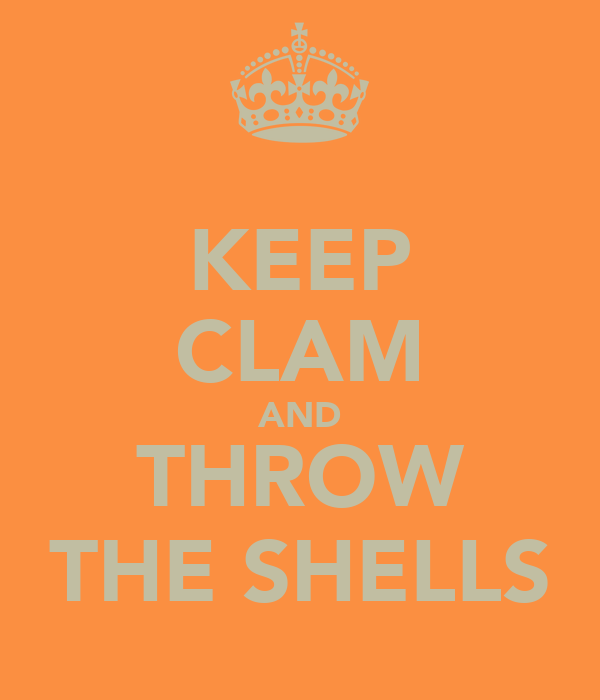 KEEP CLAM AND THROW THE SHELLS