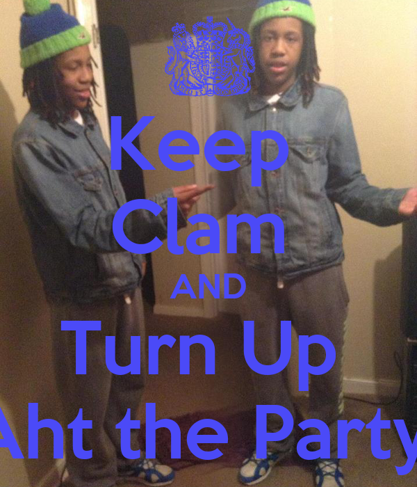 Keep  Clam  AND Turn Up  Aht the Party