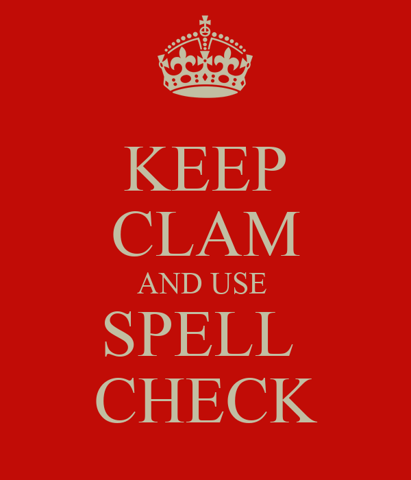 KEEP CLAM AND USE  SPELL  CHECK