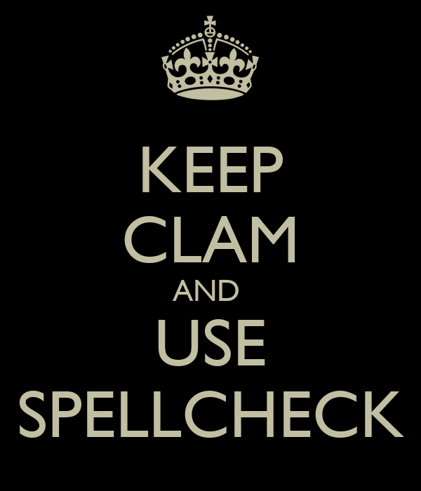 KEEP CLAM AND  USE SPELLCHECK