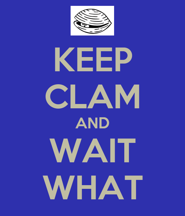 KEEP CLAM AND WAIT WHAT