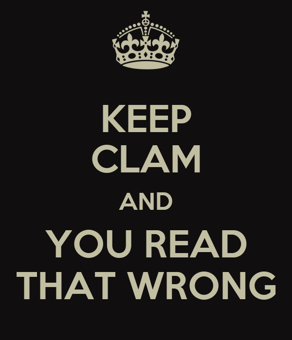 KEEP CLAM AND YOU READ THAT WRONG