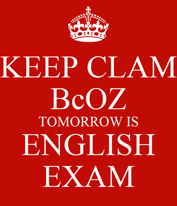 KEEP CLAM BcOZ TOMORROW IS ENGLISH EXAM