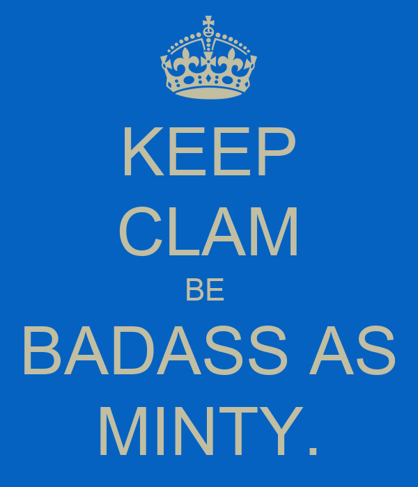 KEEP CLAM BE  BADASS AS MINTY.
