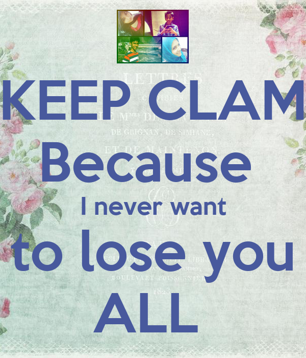 KEEP CLAM Because  I never want to lose you ALL
