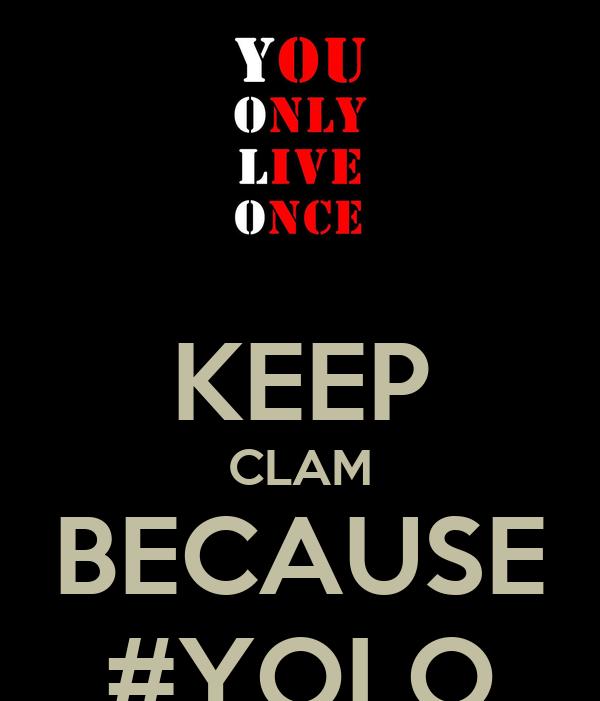 KEEP CLAM BECAUSE #YOLO
