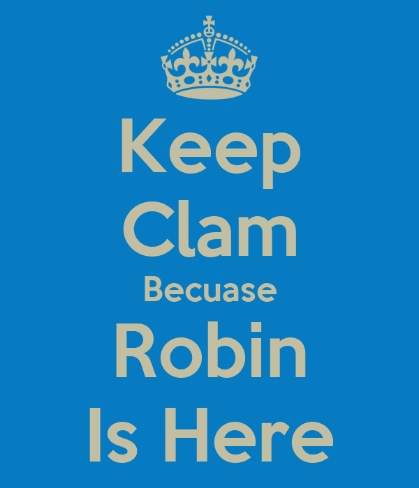 Keep Clam Becuase Robin Is Here
