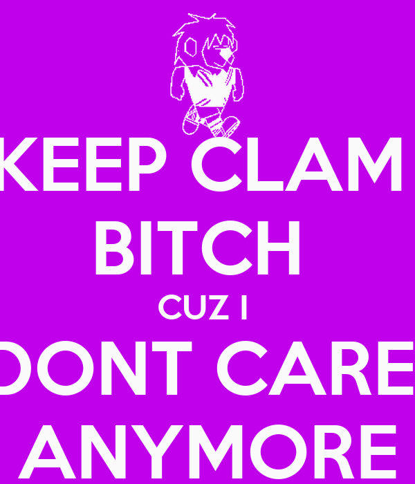 KEEP CLAM  BITCH  CUZ I  DONT CARE  ANYMORE