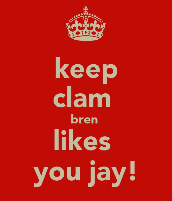 keep clam  bren  likes  you jay!