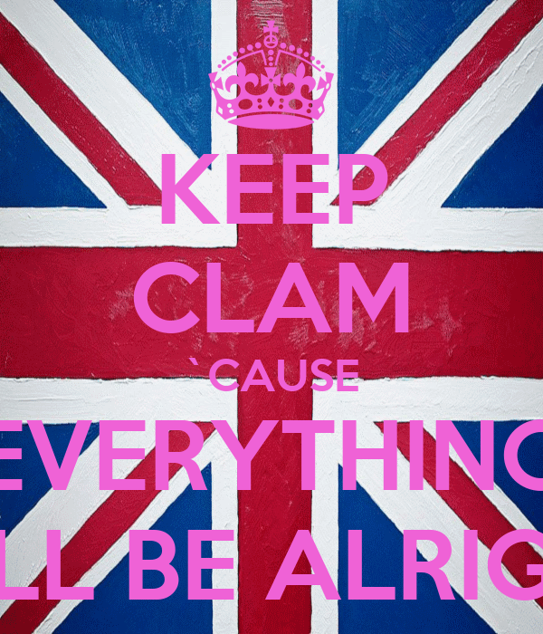 KEEP CLAM `CAUSE EVERYTHING WILL BE ALRIGHT