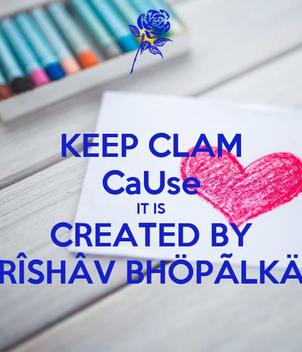 KEEP CLAM CaUse IT IS CREATED BY RÎSHÂV BHÖPÃLKÄ