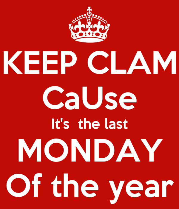 KEEP CLAM CaUse It's  the last MONDAY Of the year