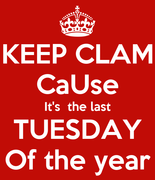 KEEP CLAM CaUse It's  the last TUESDAY Of the year
