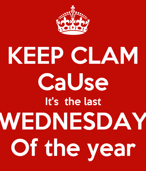 KEEP CLAM CaUse It's  the last WEDNESDAY Of the year