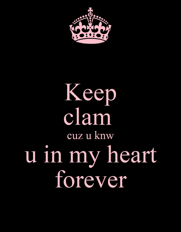 Keep clam  cuz u knw u in my heart forever