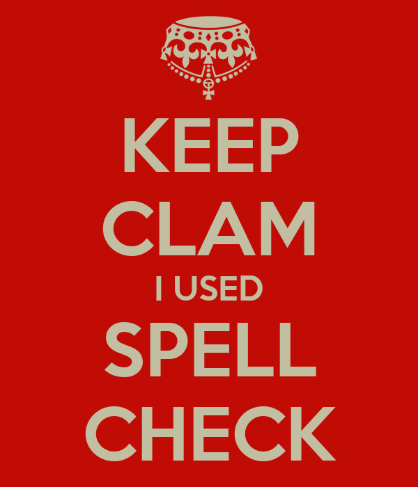 KEEP CLAM I USED SPELL CHECK