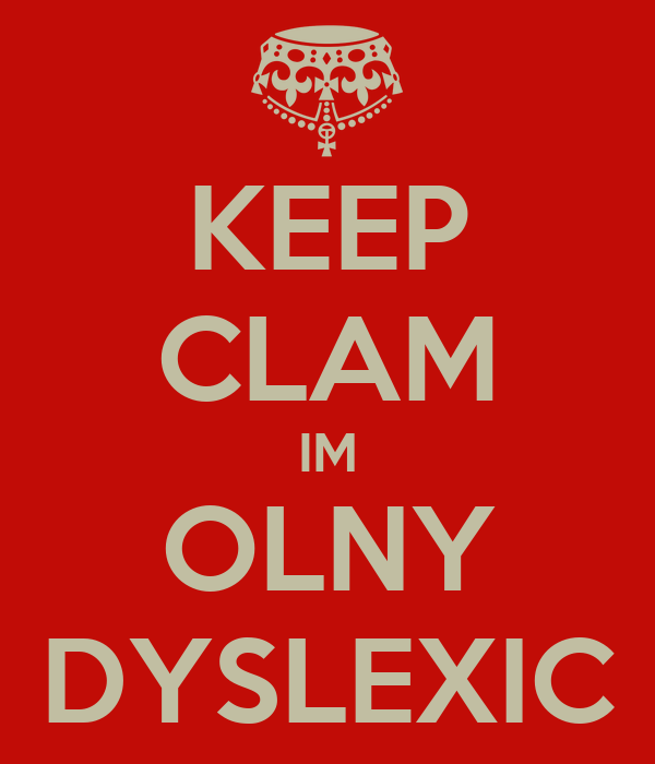 KEEP CLAM IM OLNY DYSLEXIC