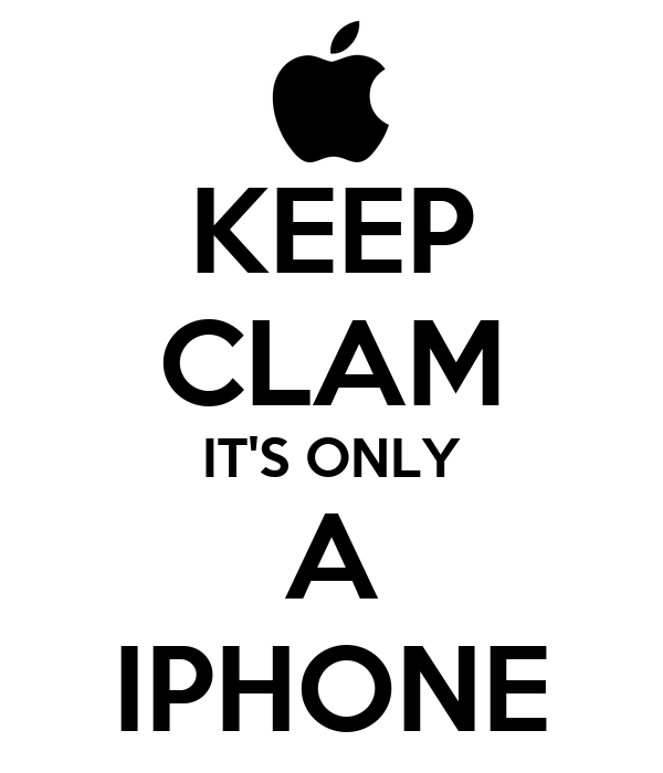 KEEP CLAM IT'S ONLY A IPHONE