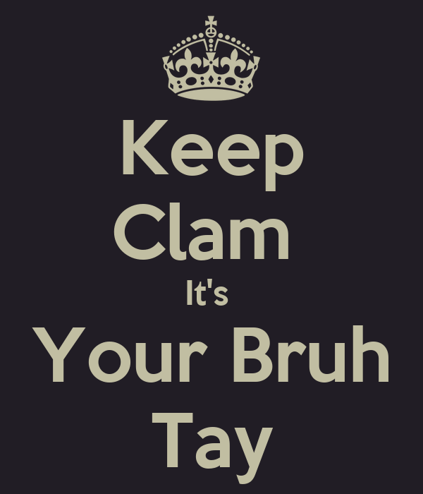 Keep Clam  It's  Your Bruh Tay