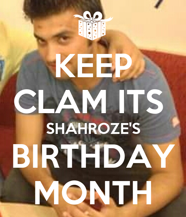 KEEP CLAM ITS  SHAHROZE'S BIRTHDAY MONTH