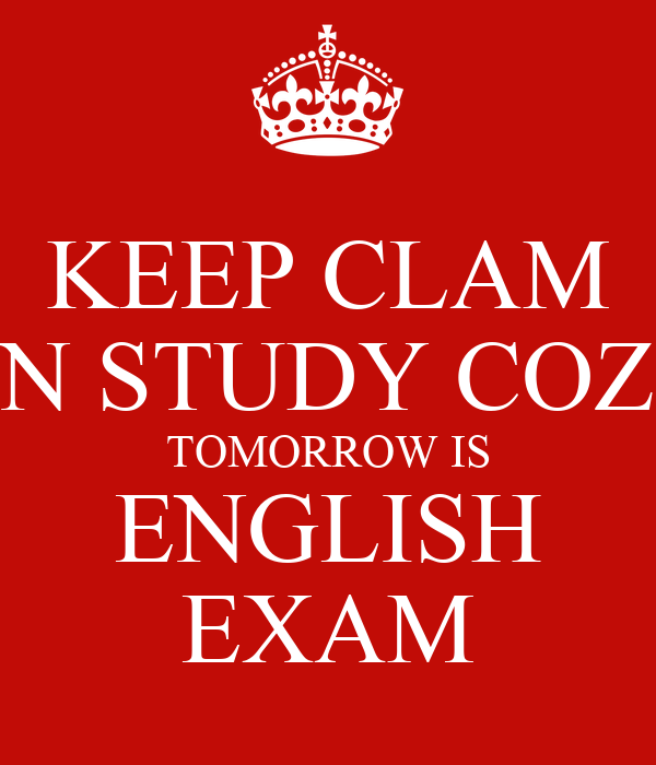 KEEP CLAM N STUDY COZ TOMORROW IS ENGLISH EXAM