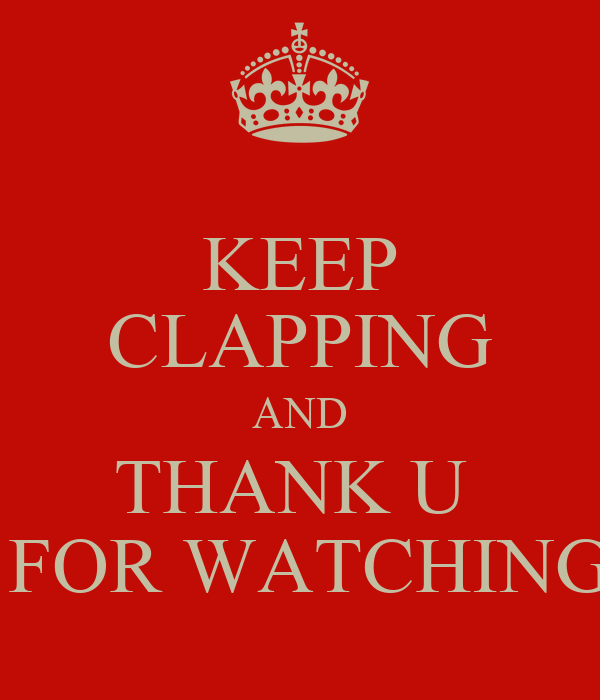 KEEP CLAPPING AND THANK U   FOR WATCHING