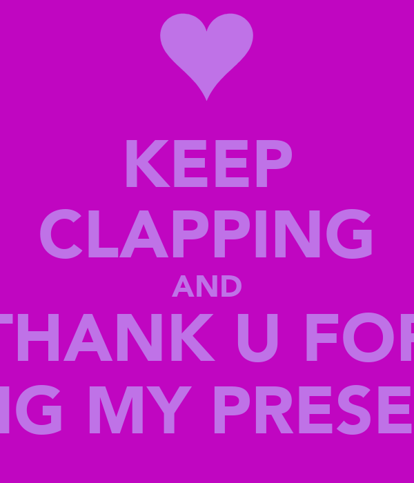 KEEP CLAPPING AND THANK U FOR WATCHING MY PRESENTATION