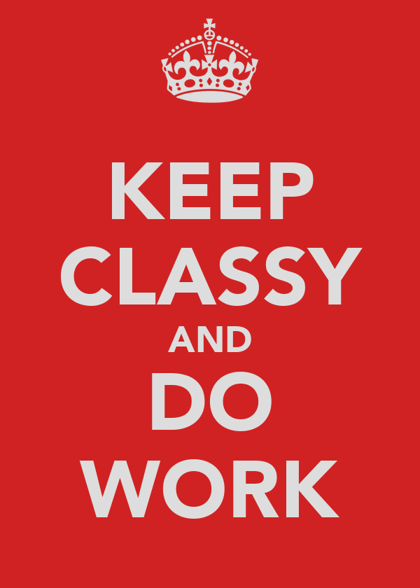 KEEP CLASSY AND DO WORK