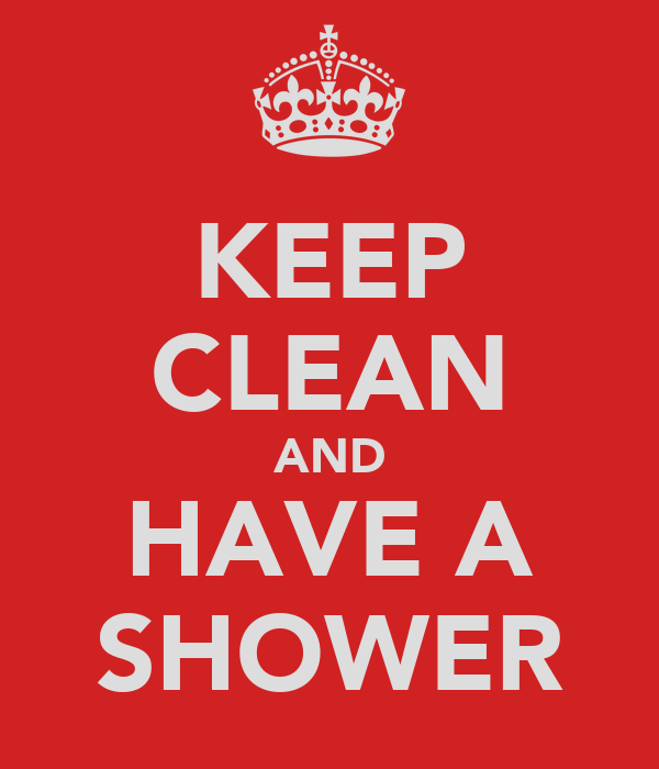 KEEP CLEAN AND HAVE A SHOWER