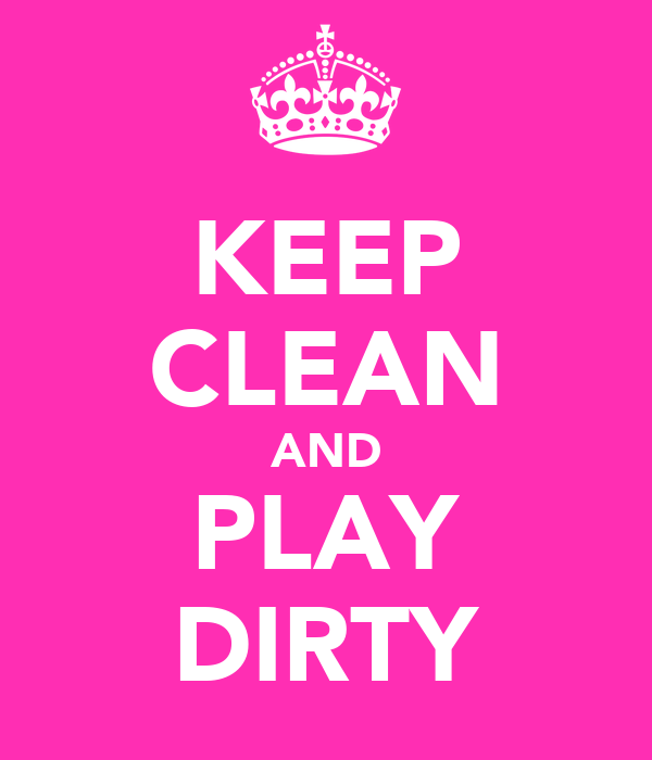 KEEP CLEAN AND PLAY DIRTY