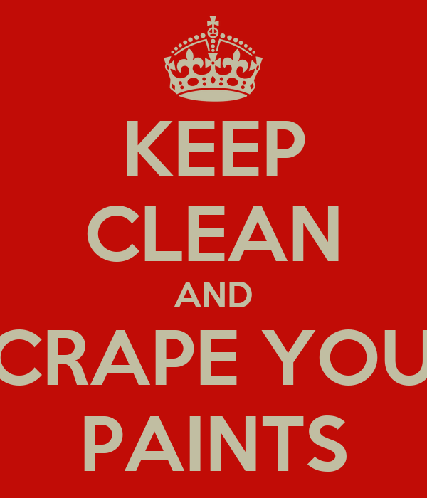KEEP CLEAN AND SCRAPE YOUR PAINTS