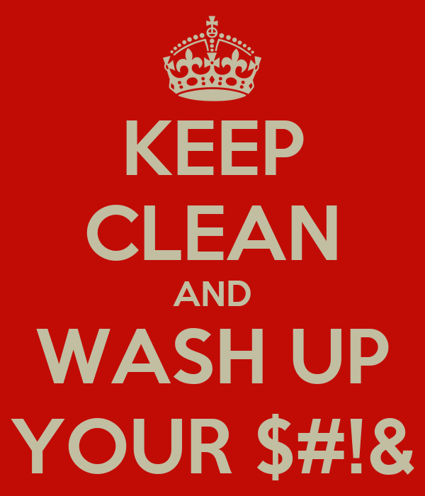 KEEP CLEAN AND WASH UP YOUR $#!&