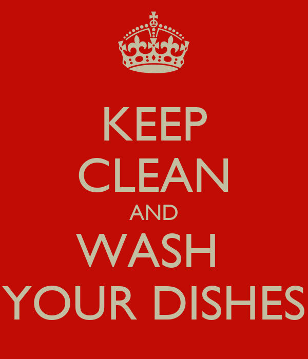 KEEP CLEAN AND WASH  YOUR DISHES