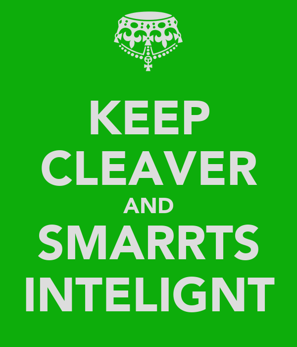 KEEP CLEAVER AND SMARRTS INTELIGNT