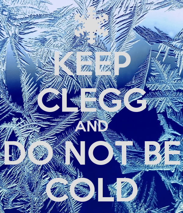 KEEP CLEGG AND DO NOT BE COLD