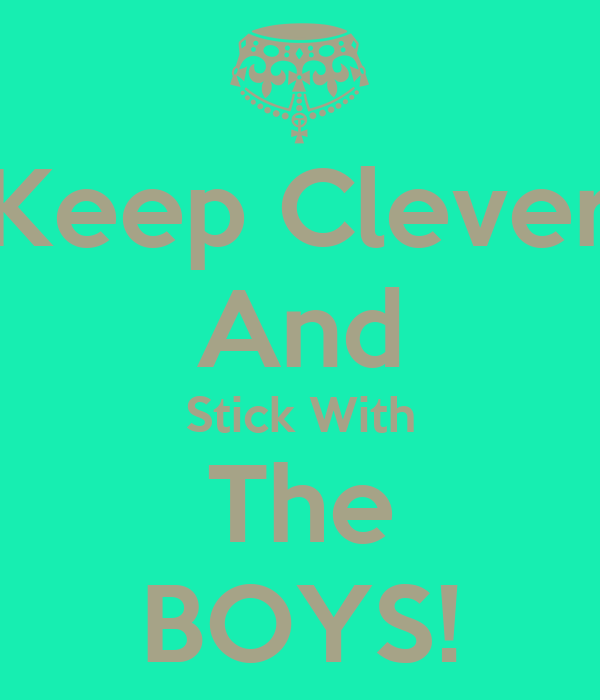 Keep Clever And Stick With The BOYS!