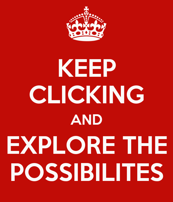 KEEP CLICKING AND EXPLORE THE POSSIBILITES