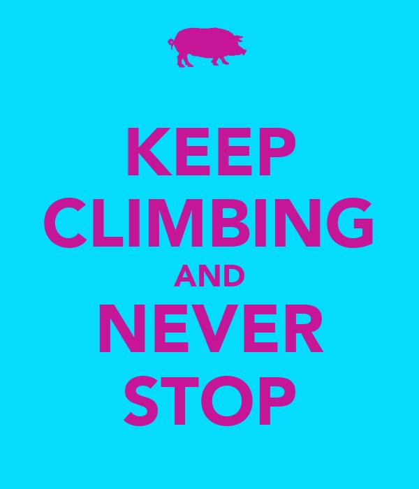 KEEP CLIMBING AND NEVER STOP