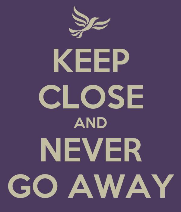 KEEP CLOSE AND NEVER GO AWAY