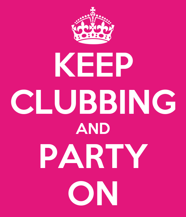 KEEP CLUBBING AND PARTY ON